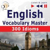 English Vocabulary Master: 300 Idioms (Proficiency Level: Intermediate / Advanced B2-C1 – Listen & Learn)