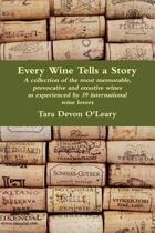 Every Wine Tells a Story - A Collection of the Most Memorable, Provocative and Emotive Wines as Experienced by 39 International Wine Lovers