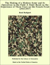 The Making of a Modern Army and its Operations in the Field: A Study Based on the Experience of Three Years on the French Front (1914-1917)