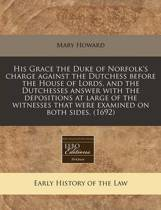 His Grace the Duke of Norfolk's Charge Against the Dutchess Before the House of Lords, and the Dutchesses Answer with the Depositions at Large of the Witnesses That Were Examined on Both Sides. (1692)