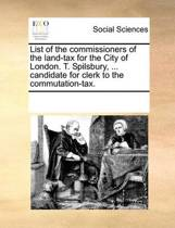 List of the Commissioners of the Land-Tax for the City of London. T. Spilsbury, ... Candidate for Clerk to the Commutation-Tax