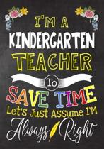 I'm a kindergarten Teacher To Save Time Let's Just Assume i'm Always Right: Teacher Notebook, Journal or Planner for Teacher Gift, Thank You Gift to S