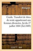 Guide Pratique. Transfert de Titres de Rente Appartenant Aux Femmes Divorc�es Loi Du 27 Juillet 1884