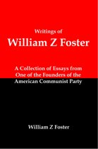 Writings of William Z Foster: A Collection of Essays From one of the Founders of the American Communist Party