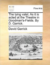 The Lying Valet. as It Is Acted at the Theatre in Goodman's-Fields. by D. Garrick
