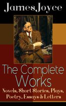 The Complete Works of James Joyce: Novels, Short Stories, Plays, Poetry, Essays & Letters