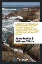 A Descriptive Catalogue of the Library and Print Room of the Ruskin Museum, Sheffield. with Notes and Extracts from the Works of Professor Ruskin