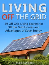 Living Off The Grid: 39 Surprisingly Effective Ways to Make a Self-Reliant and Hassle Free Living off the Grid