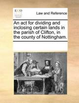 An ACT for Dividing and Inclosing Certain Lands in the Parish of Clifton, in the County of Nottingham.