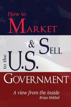 How to Market and Sell to the U.S. Government a View from the Inside