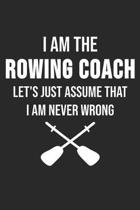 I Am The Rowing Coach Let's Just Assume That I Am Never Wrong
