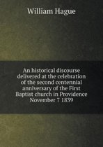 An Historical Discourse Delivered at the Celebration of the Second Centennial Anniversary of the First Baptist Church in Providence November 7 1839