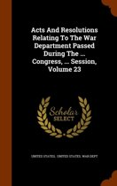 Acts and Resolutions Relating to the War Department Passed During the ... Congress, ... Session, Volume 23
