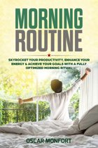 Morning Routine: Skyrocket Your Productivity, Enhance Your Energy & Achieve Your Goals With A Fully Optimized Morning Ritual