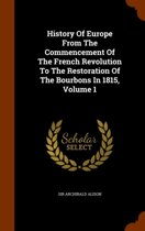 History of Europe from the Commencement of the French Revolution to the Restoration of the Bourbons in 1815, Volume 1