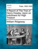 A Report of the Trial of Henry Howley, Upon on Indictment for High Treason