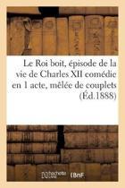 Le Roi Boit, �pisode de la Vie de Charles XII Com�die En 1 Acte, M�l�e de Couplets