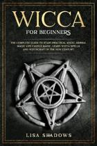 Wicca for Beginners: The Complete Guide to Starting Practical Magic, Herbal Magic, and Candle Magic. Learn Wicca Spells and Witchcraft in t