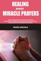 Healing And Miracle Prayers: 230 Deliverance And Prophetic Prayers For Spiritual Warfare Praying, Prayer And Fasting, Intercessory And Answered Prayers