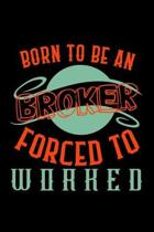 Born to be a broker. Forced to worked: Notebook - Journal - Diary - 110 Lined pages - 6 x 9 in - 15.24 x 22.86 cm - Doodle Book - Funny Great Gift