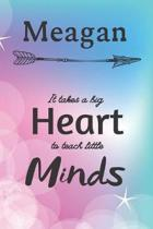 Meagan It Takes A Big Heart To Teach Little Minds: Meagan Gifts for Mom Gifts for Teachers Journal / Notebook / Diary / USA Gift (6 x 9 - 110 Blank Li