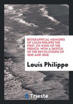 Biographical Memoirs of Louis Philippe the First, with a Sketch of the Revolutions of 1830 and 1848