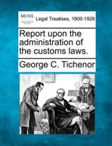 Report Upon the Administration of the Customs Laws.