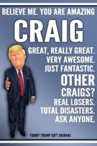 Funny Trump Journal - Believe Me. You Are Amazing Craig Great, Really Great. Very Awesome. Just Fantastic. Other Craigs? Real Losers. Total Disasters.