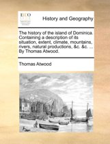 The History of the Island of Dominica. Containing a Description of Its Situation, Extent, Climate, Mountains, Rivers, Natural Productions, &c. &c. ... by Thomas Atwood