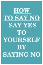 How to Say NO: Say YES to Yourself by Saying NO (to Others)