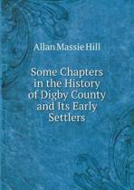 Some Chapters in the History of Digby County and Its Early Settlers