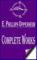 Complete Works of E. Phillips Oppenheim ''English Novelist, and Successful Writer of Fiction Including Thrillers''
