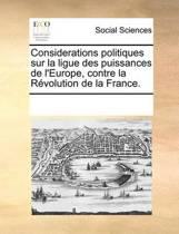 Considerations Politiques Sur La Ligue Des Puissances de l'Europe, Contre La R volution de la France.