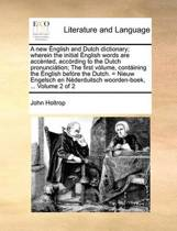 A New English and Dutch Dictionary; Wherein the Initial English Words Are Accented, According to the Dutch Pronunciation; The First Volume, Containing the English Before the Dutch. = Nieuw Engelsch En Nederduitsch Woorden-Boek, ... Volume 2