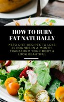 How to Burn Fat Naturally: Keto Diet Recipes to Lose 25 Pounds In a Month, Transform Your Body & Look Beautiful