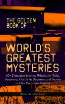 THE GOLDEN BOOK OF WORLD'S GREATEST MYSTERIES – 60+ Detective Stories, Whodunit Tales, Suspense, Occult & Supernatural Stories in One Premium Volume (Mystery & Crime Anthology)