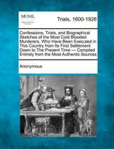 Confessions, Trials, and Biographical Sketches of the Most Cold Blooded Murderers, Who Have Been Executed in This Country from Its First Settlement Down to the Present Time - Compiled Entirely from the Most Authentic Sources