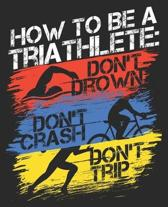 How To Be A Triathlete: Don't Drown Don't Crash Don't Trip: Triathlon Funny First Race Coach Dad Fathers Day Composition Notebook 100 College