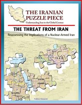 The Threat from Iran: Reassessing the Implications of a Nuclear-Armed Iran and the Iranian Puzzle Piece - Understanding Iran in the Global Context