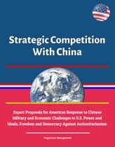 Strategic Competition With China: Expert Proposals for American Response to Chinese Communist Military and Economic Challenges to U.S. Power and Ideals, Freedom and Democracy Against Authoritarianism