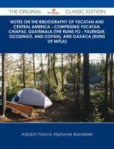 Notes on the Bibliography of Yucatan and Central America - Comprising Yucatan, Chiapas, Guatemala (the Ruins fo - Palenque, Ocosingo, and Copan), and Oaxaca (Ruins of Mitla) - The Original Classic Edition