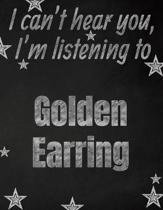 I can't hear you, I'm listening to Golden Earring creative writing lined notebook: Promoting band fandom and music creativity through writing...one da