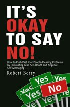 It's Okay to Say No!: How to Push Past Your People-Pleasing Problems by Eliminating Fear, Self-Doubt and Negative Self-Messaging