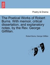 The Poetical Works of Robert Burns. with Memoir, Critical Dissertation, and Explanatory Notes, by the REV. George Gilfillan.