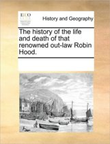 The History of the Life and Death of That Renowned Out-Law Robin Hood.