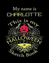 My name is CHARLOTTE This is my HALLOWEEN Sketch Book: Inspirational and Motivational Halloween Gift for a Special girl
