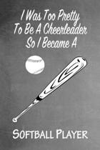I Was Too Pretty To Be A Cheerleader So I Became A Softball: Funny Gag Gift Notebook Journal for Girls or Women