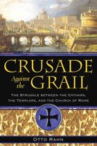 Crusade Against the Grail: The Struggle between the Cathars, the Templars, and the Church of Rome