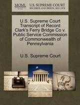 U.S. Supreme Court Transcript of Record Clark's Ferry Bridge Co V. Public Service Commission of Commonwealth of Pennsylvania
