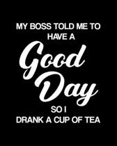 My Boss Told Me to Have a Good Day So I Drank a Cup of Tea: Tea Gift for People Who Love Drinking Tea - Funny Saying on Black and White Cover Design f